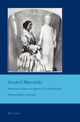 Genteel Mavericks: Professional Women Sculptors in Victorian Britain - Cultural Interactions: Studies in the Relationship Between the Arts 27 (Paperback)
