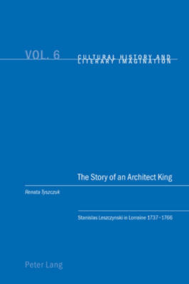 The Story of an Architect King: Stanislas Leszczynski in Lorraine 1737-1766 - Cultural History & Literary Imagination 6 (Paperback)