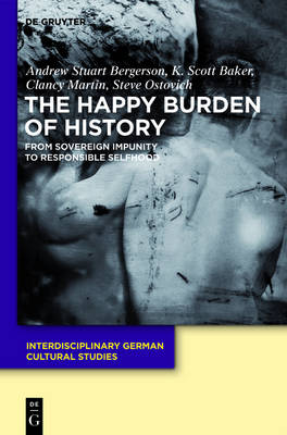 The Happy Burden of History: From Sovereign Impunity to Responsible Selfhood - Interdisciplinary German Cultural Studies 9 (Mixed media product)