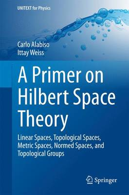 A Primer on Hilbert Space Theory: Linear Spaces, Topological Spaces, Metric Spaces, Normed Spaces, and Topological Groups - UNITEXT for Physics (Hardback)