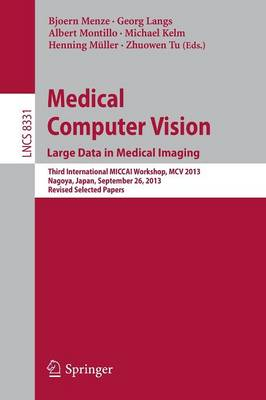 Medical Computer Vision. Large Data in Medical Imaging: Third International MICCAI Workshop, MCV 2013, Nagoya, Japan, September 26, 2013 : Revised Selected Papers - Lecture Notes in Computer Science / Image Processing, Computer Vision, Pattern Recognition, and Graphics 8331 (Paperback)