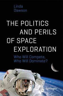 Cover The Politics and Perils of Space Exploration 2017: Who Will Compete, Who Will Dominate? - Springer-Praxis Books