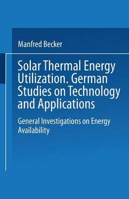 Solar Thermal Energy Utilization. German Studies on Technology and Applications: Volume 1: General Investigations on Energy Availability (Paperback)