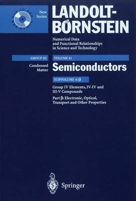 Electronic, Transport, Optical and Other Properties: Group IV Elements, IV-IV and III-V Compounds, Subvolume A1 - Landolt-Bornstein: Numerical Data and Functional Relationships in Science and Technology - New Series / Condensed Matter 41A1b (Mixed media product)