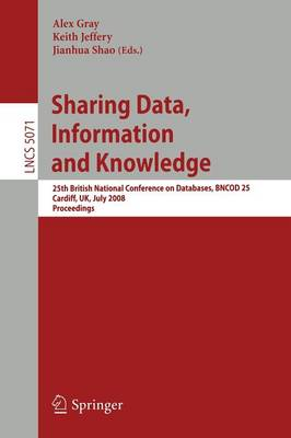 Sharing Data, Information and Knowledge: 25th British National Conference on Databases, BNCOD 25, Cardiff, UK, July 7-10, 2008 Proceedings - Lecture Notes in Computer Science No. 5071 (Paperback)