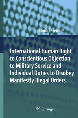 International Human Right to Conscientious Objection to Military Service and Individual Duties to Disobey Manifestly Illegal Orders (Paperback)
