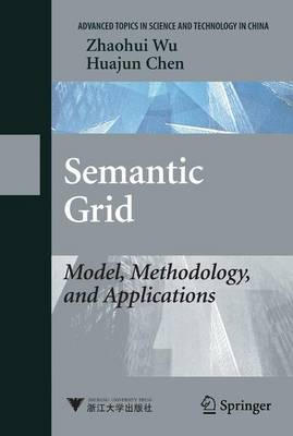 Semantic Grid: Model, Methodology, and Applications - Advanced Topics in Science and Technology in China (Paperback)