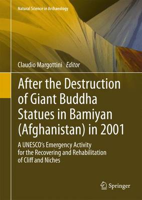 After the Destruction of Giant Buddha Statues in Bamiyan (Afghanistan) in 2001: A UNESCO's Emergency Activity for the Recovering and Rehabilitation of Cliff and Niches - Natural Science in Archaeology 17 (Hardback)