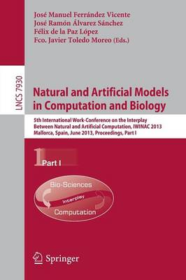 Natural and Artificial Models in Computation and Biology: Pt. I: 5th International Work-conference on the Interplay Between Natural and Artificial Computation, IWINAC 2013, Mallorca, Spain, June 10-14, 2013. Proceedings - Lecture Notes in Computer Science 7930 (Paperback)