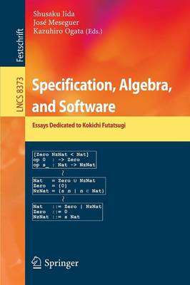 Specification, Algebra, and Software: Essays Dedicated to Kokichi Futatsugi - Lecture Notes in Computer Science / Theoretical Computer Science and General Issues 8373 (Paperback)