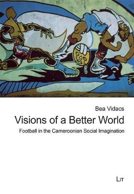 Visions of a Better World: Football in the Cameroonian Social Imagination - Ethnologie: Forschung und Wissenschaft 21 (Paperback)