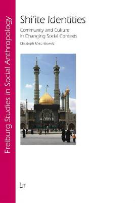 Shi'ite Identities: Community and Culture in Changing Social Contexts - Freiburg Studies in Social Anthropology No. 27 (Paperback)