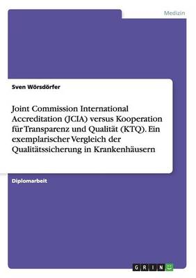 Joint Commission International Accreditation (Jcia) Versus Kooperation Fur Transparenz Und Qualitat (Ktq). Ein Exemplarischer Vergleich Der Qualitatss (Paperback)