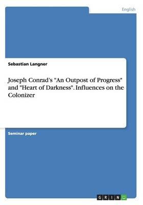 Joseph Conrad's an Outpost of Progress and Heart of Darkness. Influences on the Colonizer (Paperback)