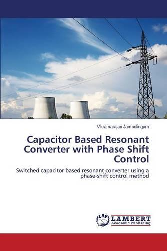 Capacitor Based Resonant Converter with Phase Shift Control (Paperback)