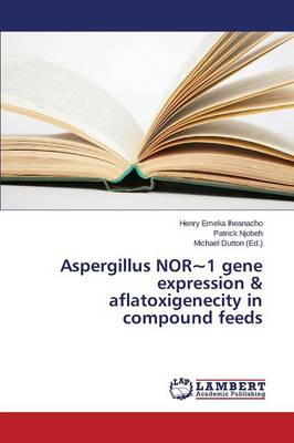 Aspergillus Nor 1 Gene Expression & Aflatoxigenecity in Compound Feeds (Paperback)