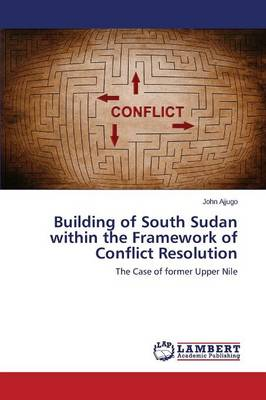 Building of South Sudan Within the Framework of Conflict Resolution (Paperback)