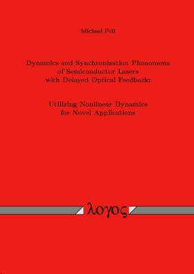 Dynamics and Synchronization Phenomena of Semiconductor Lasers with Delayed Optical Feedback: Utilizing Nonlinear Dynamics for Novel Applications (Paperback)
