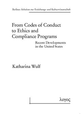 From Codes of Conduct to Ethics and Compliance Programs: Recent Developments in the United States - Berliner Arbeiten Zur Erziehungs- Und Kulturwissenschaft 57 (Paperback)