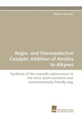 Regio- And Stereoselective Catalytic Addition of Amides to Alkynes (Paperback)