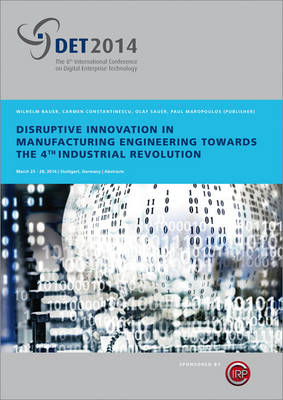 Disruptive Innovation in Manufacturing Engineering towards the 4th Industrial Revolution: Proceedings of the 8th International CIRP Conference on Digital Enterprise Technology - DET 2014 (Paperback)