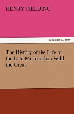 The History of the Life of the Late MR Jonathan Wild the Great (Paperback)