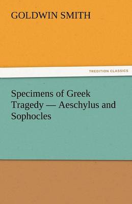 Specimens of Greek Tragedy - Aeschylus and Sophocles (Paperback)