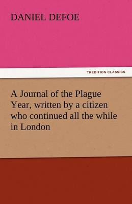 A Journal of the Plague Year, Written by a Citizen Who Continued All the While in London (Paperback)