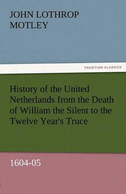 History of the United Netherlands from the Death of William the Silent to the Twelve Year's Truce, 1604-05 (Paperback)