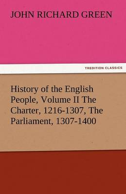 History of the English People, Volume II the Charter, 1216-1307, the Parliament, 1307-1400 (Paperback)