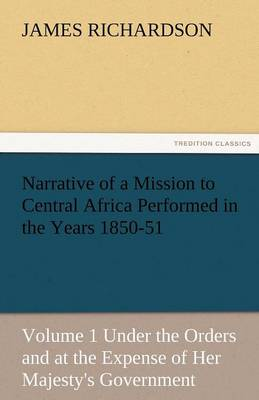 Narrative of a Mission to Central Africa Performed in the Years 1850-51, Volume 1 Under the Orders and at the Expense of Her Majesty's Government (Paperback)