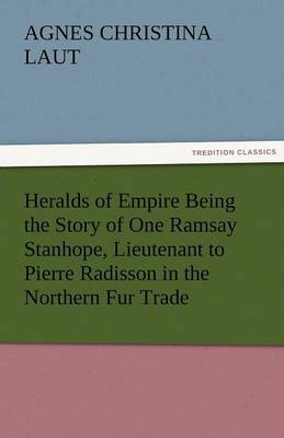 Heralds of Empire Being the Story of One Ramsay Stanhope, Lieutenant to Pierre Radisson in the Northern Fur Trade (Paperback)