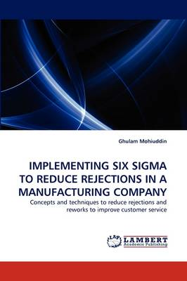 Implementing Six SIGMA to Reduce Rejections in a Manufacturing Company (Paperback)