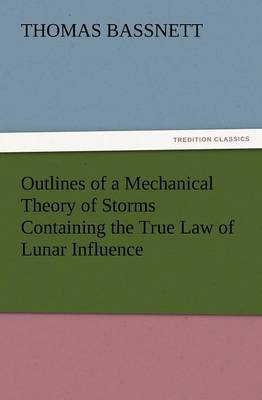 Outlines of a Mechanical Theory of Storms Containing the True Law of Lunar Influence (Paperback)