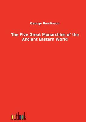 The Five Great Monarchies of the Ancient Eastern World (Paperback)