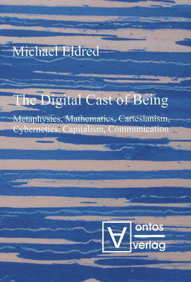 Digital Cast of Being: Metaphysics, Mathematics, Cartesianism, Cybernetics, Capitalism and Communication (Hardback)
