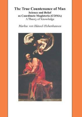 True Countenance of Man: Science & Belief as Coordinate Magisteria (COMA) -- A Theory of Knowledge (Hardback)