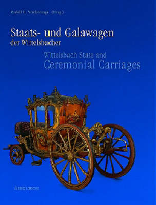 Wittelsbach State and Ceremonial Carriages: Coaches, Sleighs and Sedan Chairs in the Nymphenburg Castle Marstallmuseum v. 1 (Hardback)
