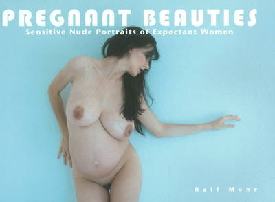 Pregnant Beauties: Sensitive Nude Portraits of Expectant Women (Hardback)