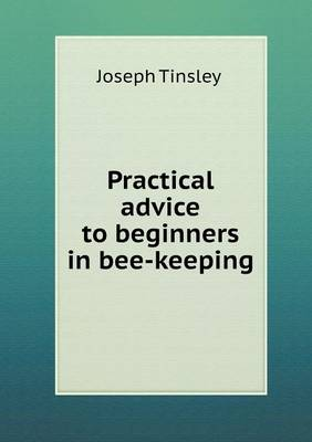 Practical Advice to Beginners in Bee-Keeping (Paperback)