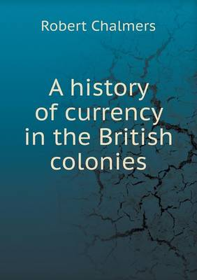 A History of Currency in the British Colonies (Paperback)