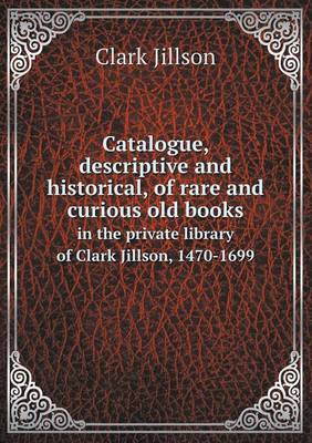 Catalogue, Descriptive and Historical, of Rare and Curious Old Books in the Private Library of Clark Jillson, 1470-1699 (Paperback)