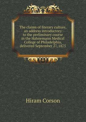 The Claims of Literary Culture, an Address Introductory to the Preliminary Course in the Hahnemann Medical College of Philadelphia, Delivered Septembe (Paperback)