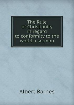 The Rule of Christianity in Regard to Conformity to the World a Sermon (Paperback)