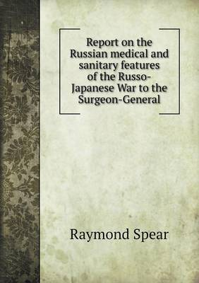 Report on the Russian Medical and Sanitary Features of the Russo-Japanese War to the Surgeon-General (Paperback)