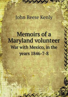 Memoirs of a Maryland Volunteer War with Mexico, in the Years 1846-7-8 (Paperback)