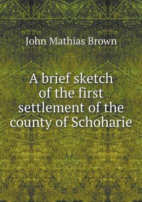 A Brief Sketch of the First Settlement of the County of Schoharie (Paperback)