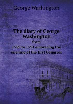 The Diary of George Washington from 1789 to 1791 Embracing the Opening of the First Congress (Paperback)