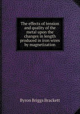 The Effects of Tension and Quality of the Metal Upon the Changes in Length Produced in Iron Wires by Magnetization (Paperback)