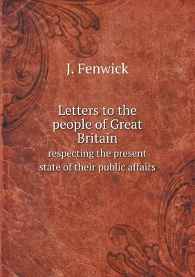 Letters to the People of Great Britain Respecting the Present State of Their Public Affairs (Paperback)